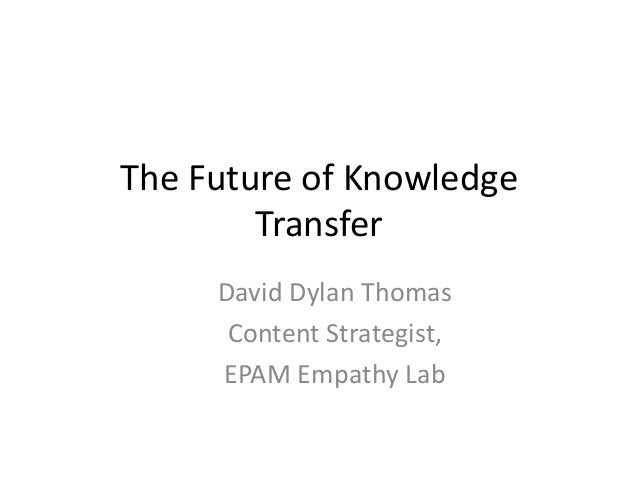 The Future of Knowledge Transfer David Dylan Thomas Content Strategist, EPAM Empathy Lab