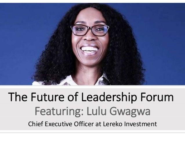 The Future of Leadership Forum Featuring: Lulu Gwagwa Chief Executive Officer at Lereko Investment