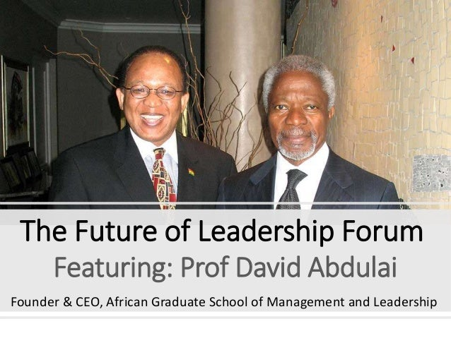 The Future of Leadership Forum Featuring: Prof David Abdulai Founder & CEO, African Graduate School of Management and Lead...