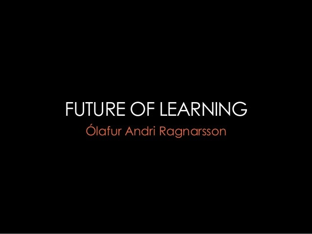 FUTURE OF LEARNING  Ólafur Andri Ragnarsson