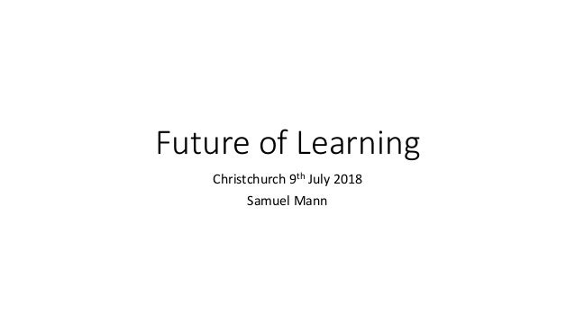 Future of Learning Christchurch 9th July 2018 Samuel Mann