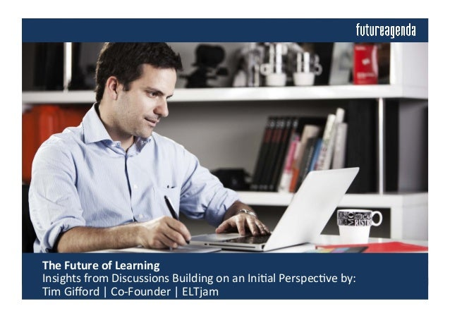 The	   Future	   of	   Learning	   	    	   Insights	   from	   Discussions	   Building	   on	   an	   Ini4al	   Perspec4...