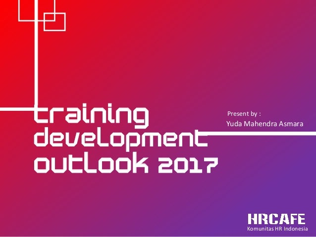 OUTLOOK 2017 TRAINING dEVELOPMENT Present by : Yuda Mahendra Asmara Komunitas HR Indonesia