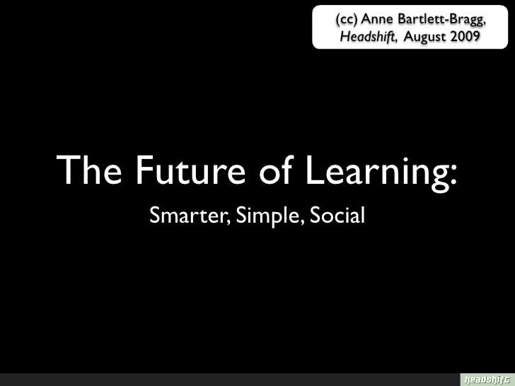 (cc) Anne Bartlett-Bragg,                          Headshift, August 2009     The Future of Learning:      Smarter, Simple...