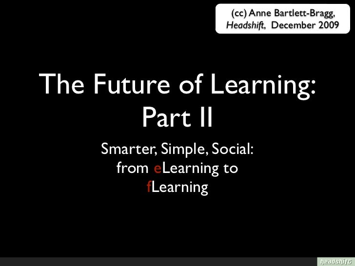 (cc) Anne Bartlett-Bragg,                         Headshift, December 2009     The Future of Learning:         Part II    ...