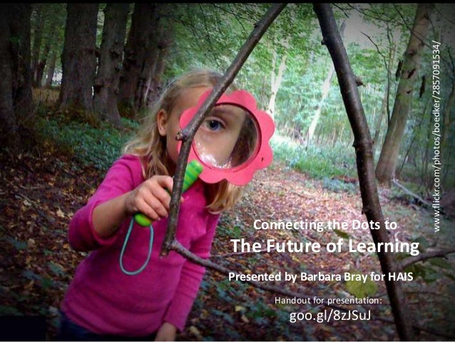 Handout: goo.gl/8zJSuJ barbarabray.net @bbray27 #rethink_learning Connecting the Dots to The Future of Learning www.flickr...