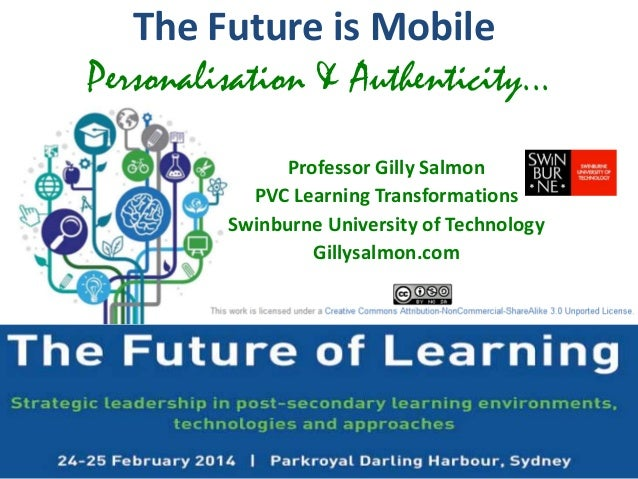 The Future is Mobile Personalisation & Authenticity... Professor Gilly Salmon PVC Learning Transformations Swinburne Unive...