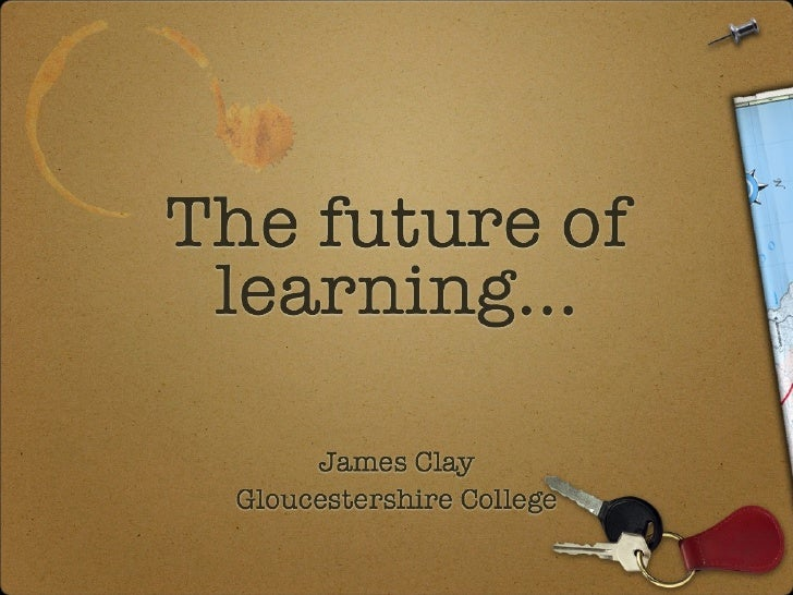 The future of learning...         James Clay   Gloucestershire College   Gloucestershire College   Gloucestershire College