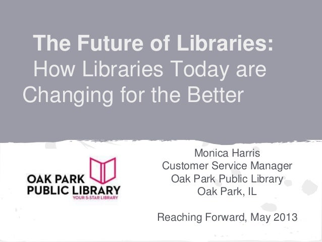 The Future of Libraries:How Libraries Today areChanging for the BetterMonica HarrisCustomer Service ManagerOak Park Public...
