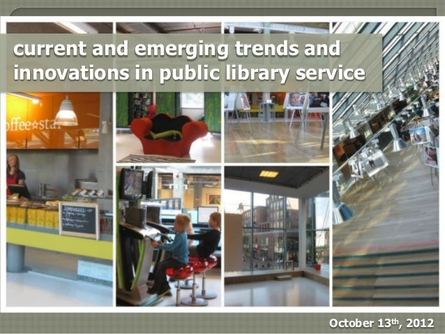 current and emerging trends andinnovations in public library service                                 October 13th, 2012