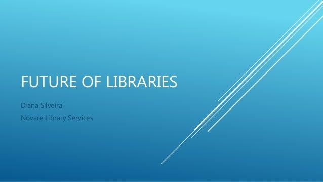 FUTURE OF LIBRARIES Diana Silveira Novare Library Services