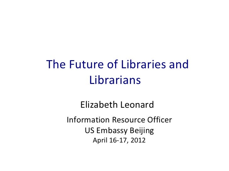 The Future of Libraries and       Librarians      Elizabeth Leonard   Information Resource Officer        US Embassy Beiji...