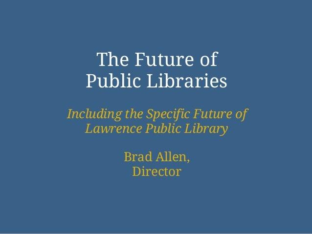 The Future of   Public LibrariesIncluding the Specific Future of   Lawrence Public Library          Brad Allen,           ...
