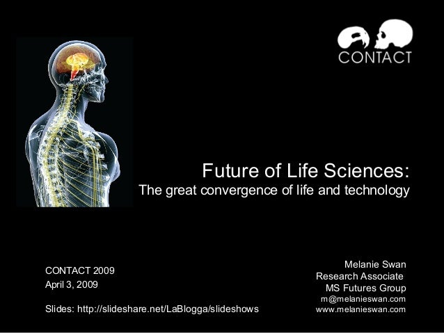 Future of Life Sciences: The great convergence of life and technology Melanie Swan Research Associate MS Futures Group m@m...