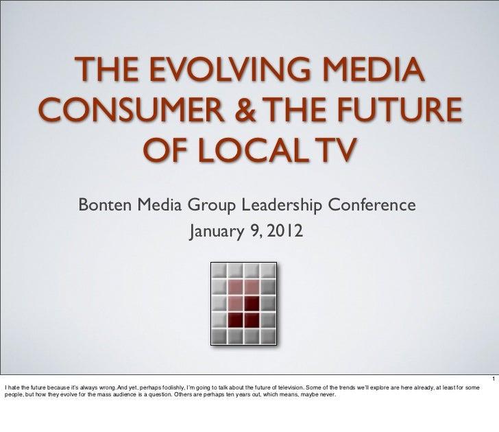 THE EVOLVING MEDIA            CONSUMER & THE FUTURE                OF LOCAL TV                             Bonten Media Gr...