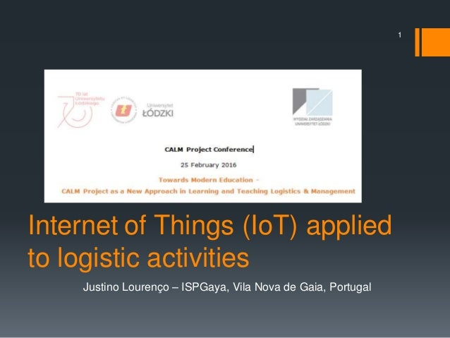 1 Justino Lourenço – ISPGaya, Vila Nova de Gaia, Portugal Internet of Things (IoT) applied to logistic activities