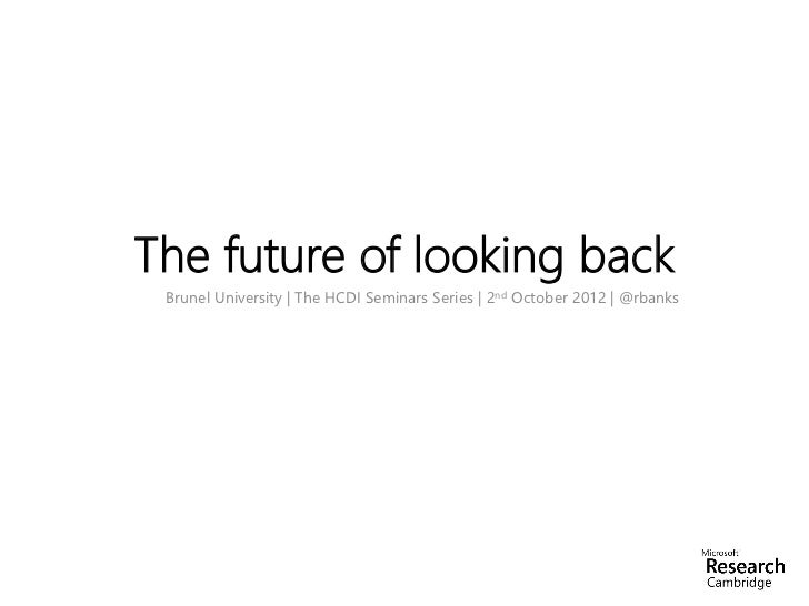 The future of looking back Brunel University | The HCDI Seminars Series | 2nd October 2012 | @rbanks
