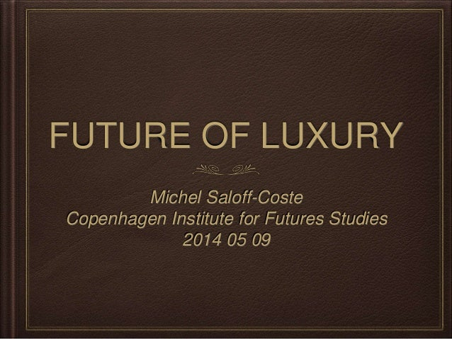 FUTURE OF LUXURY Michel Saloff-Coste Copenhagen Institute for Futures Studies 2014 05 09