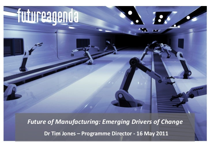 Future	  of	  Manufacturing:	  Emerging	  Drivers	  of	  Change	        	  Dr	  Tim	  Jones	  –	  Programme	  Director	  -...