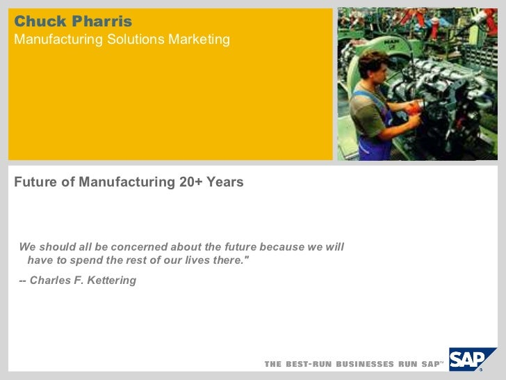 Chuck PharrisManufacturing Solutions MarketingFuture of Manufacturing 20+ YearsWe should all be concerned about the future...