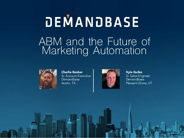 ABM and the Future of Marketing Automation Charlie Banker Sr. Account Executive Demandbase Austin, TX Kyle Gutke Sr. Sales...