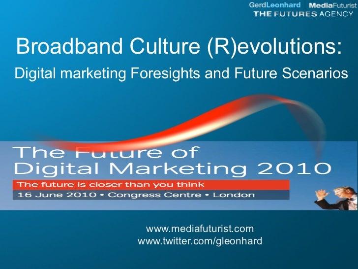 Broadband Culture (R)evolutions: Digital marketing Foresights and Future Scenarios                        www.mediafuturis...
