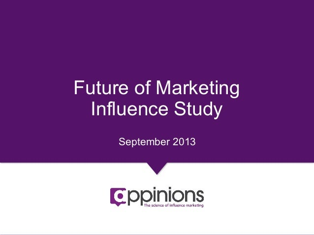 Copyright © 2013 Appinions. All rights reserved. 1 Future of Marketing Influence Study September 2013