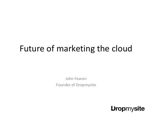 Future of marketing the cloud John Fearon Founder of Dropmysite