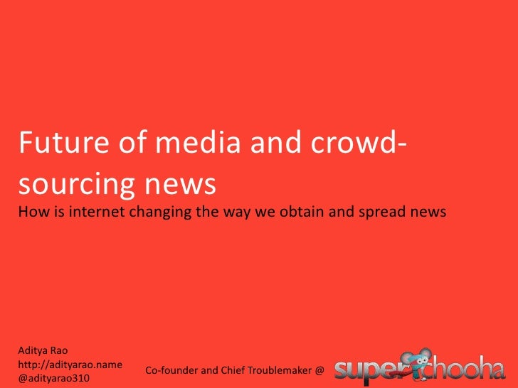 Future of media and crowd-sourcing news<br />How is internet changing the way we obtain and spread news<br />Aditya Rao ht...