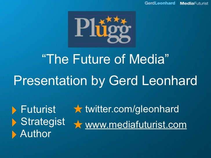 """The Future of Media"" Presentation by Gerd Leonhard  ‣            ★ twitter.com/gleonhard   Futurist ‣ Strategist ★ www.me..."