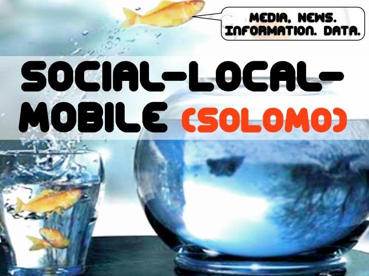 Media, News.         Information. Data.Social-Local-Mobile (SoLoMo)