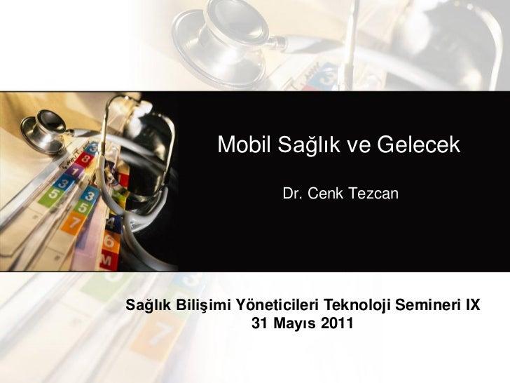 Mobil Sağlık ve Gelecek                      Dr. Cenk TezcanSağlık Bilişimi Yöneticileri Teknoloji Semineri IX            ...