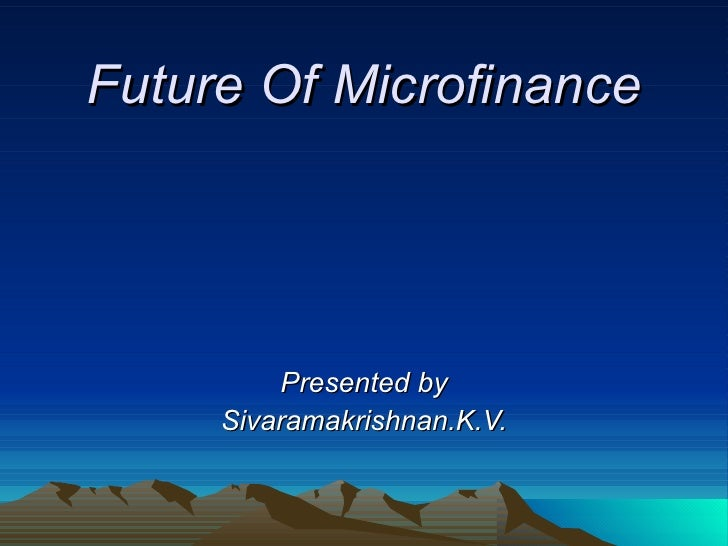 Future Of Microfinance Presented by Sivaramakrishnan.K.V.