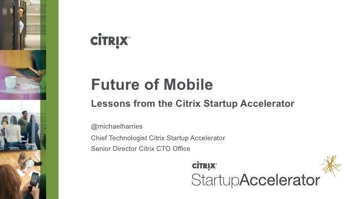 Future of MobileLessons from the Citrix Startup Accelerator@michaelharriesChief Technologist Citrix Startup AcceleratorSen...