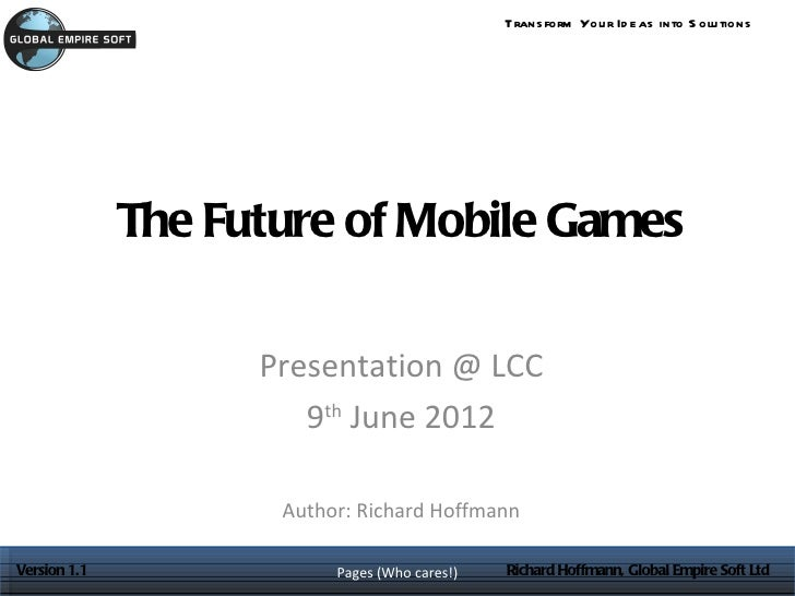 Trans form You r Id e as into S olu tions              The Future of Mobile Games                    Presentation @ LCC   ...