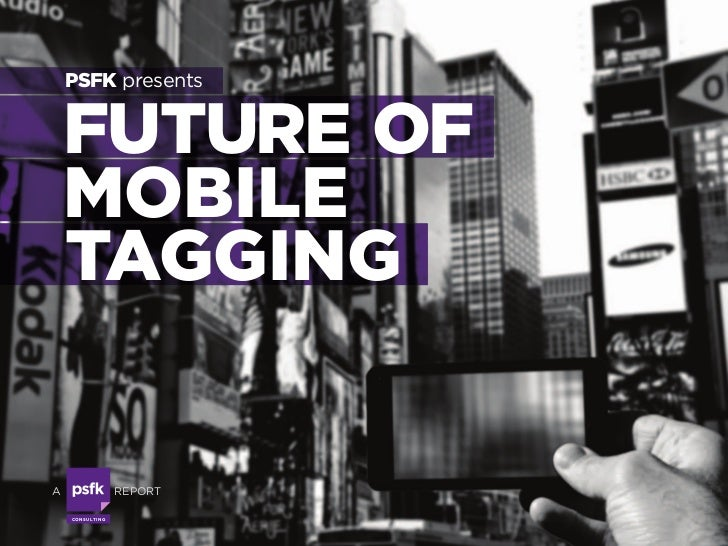PSFK presents            FUTURE OF            MOBILE            TAGGING        A                    REPORTwww.PSFK.COM n s...