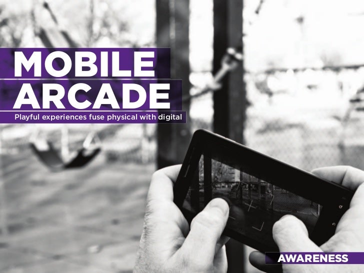 MOBILE ARCADE Playful experiences fuse physical with digital                                                      AWARENES...