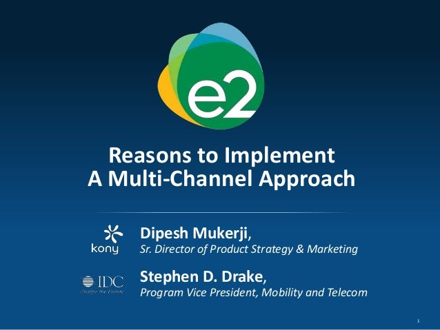 1Reasons to ImplementA Multi-Channel ApproachDipesh Mukerji,Sr. Director of Product Strategy & MarketingStephen D. Drake,P...