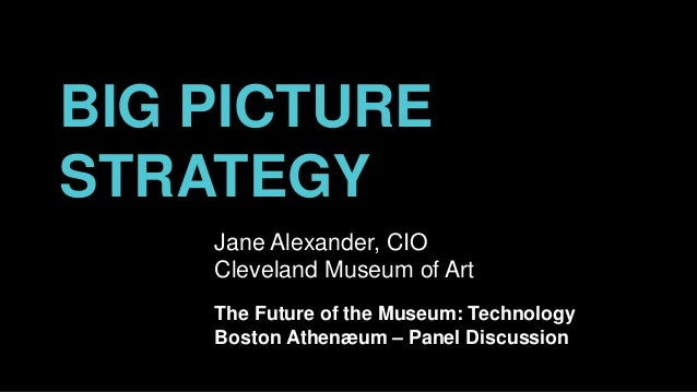 BIG PICTURE STRATEGY Jane Alexander, CIO Cleveland Museum of Art The Future of the Museum: Technology Boston Athenæum – Pa...