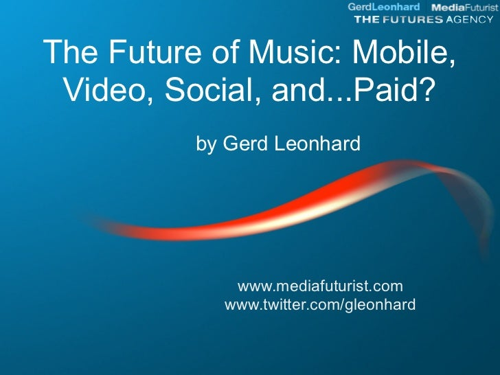 The Future of Music: Mobile,  Video, Social, and...Paid?           by Gerd Leonhard                  www.mediafuturist.com...