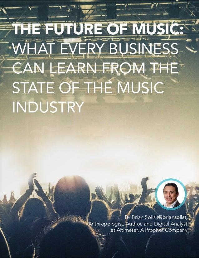 THE FUTURE OF MUSIC: WHAT EVERY BUSINESS CAN LEARN FROM THE STATE OF THE MUSIC INDUSTRY By Brian Solis (@briansolis), Anth...