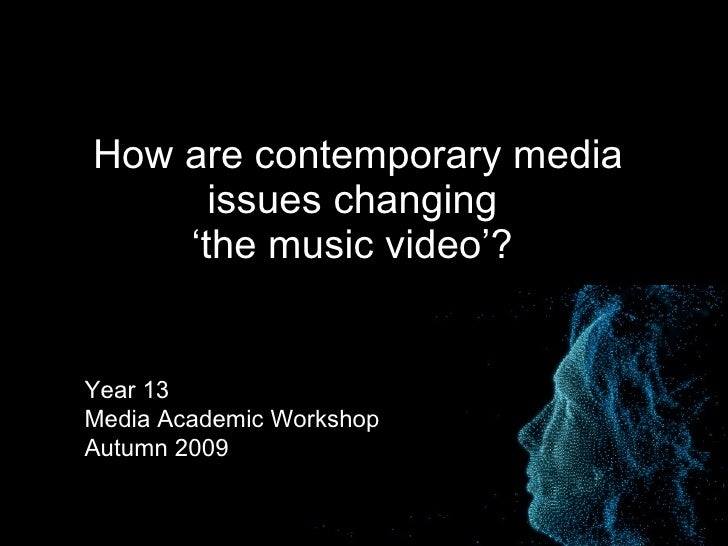 How are contemporary media issues changing  'the music video'?   Year 13  Media Academic Workshop Autumn 2009