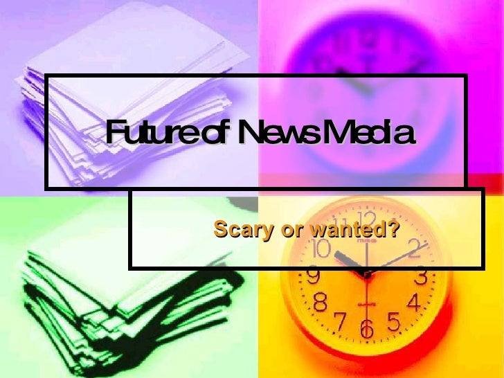 Future of News Media Scary or wanted?