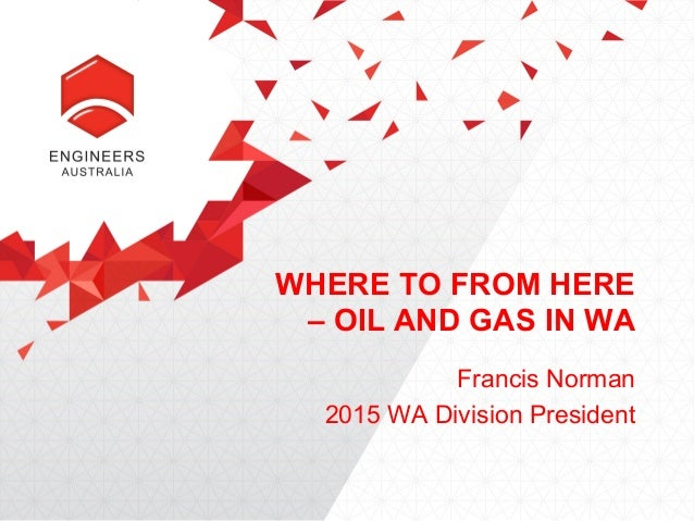 WHERE TO FROM HERE – OIL AND GAS IN WA Francis Norman 2015 WA Division President