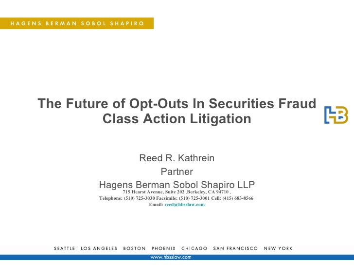The Future of Opt-Outs In Securities Fraud Class Action Litigation Reed R. Kathrein Partner Hagens Berman Sobol Shapiro LL...