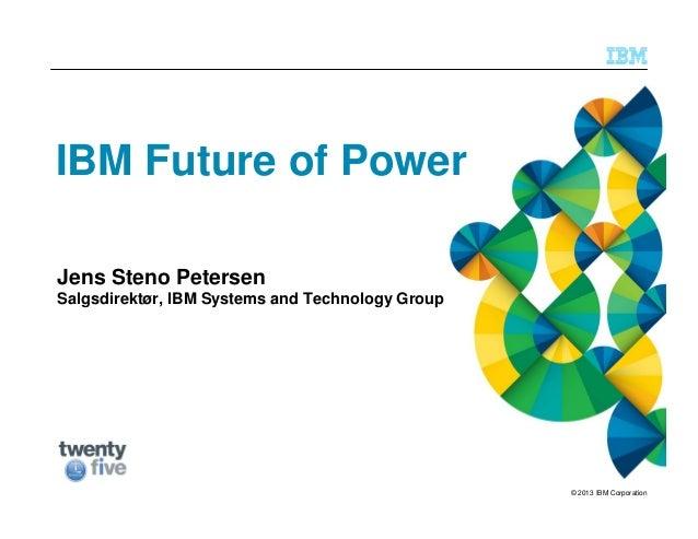 © 2013 IBM Corporation IBM Future of Power Jens Steno Petersen Salgsdirektør, IBM Systems and Technology Group