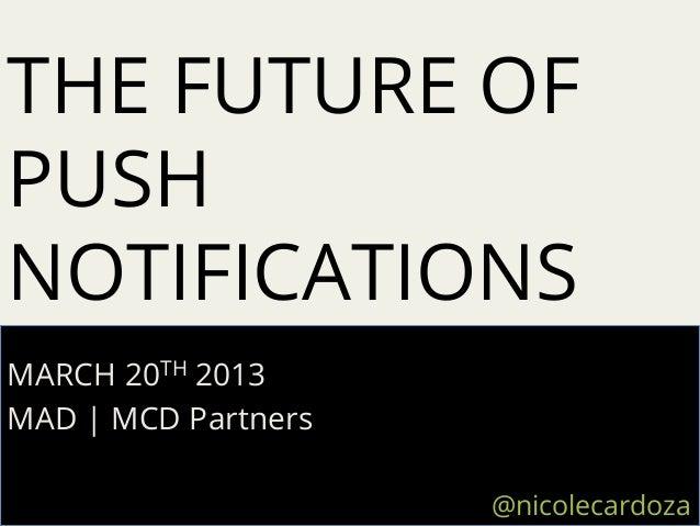 THE FUTURE OFPUSHNOTIFICATIONSMARCH 20TH 2013MAD   MCD Partners                     @nicolecardoza