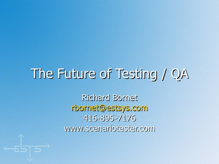The Future of Testing / QA Richard Bornet [email_address] 416-895-7176 www.scenariotester.com