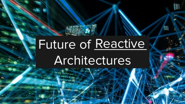 Future of _______ Architectures Reactive