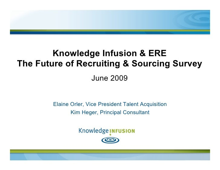 Knowledge Infusion & ERE The Future of Recruiting & Sourcing Survey                        June 2009           Elaine Orle...
